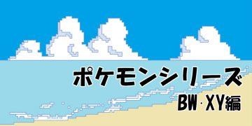 歴代ポケモンシリーズ【BW、XY編】