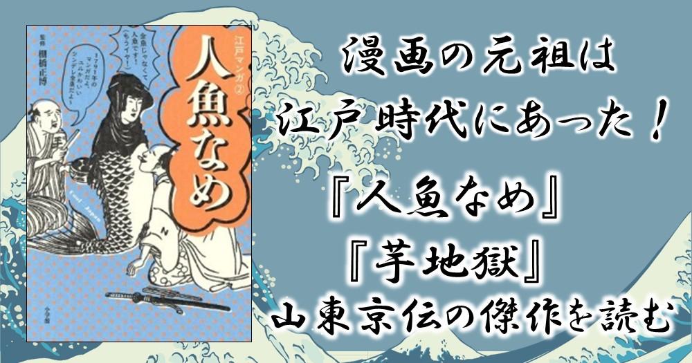 漫画の元祖は江戸時代にあった!『人魚なめ』『芋地獄』山東京伝の傑作を読む
