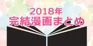 【2018年まとめ】今年完結巻が発売された漫画|少年・少女・女性・青年マンガ
