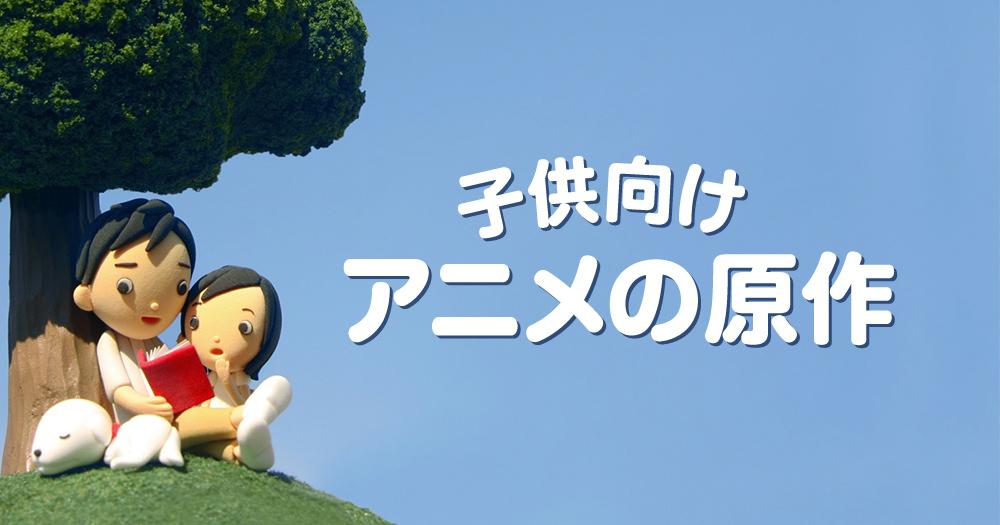 懐かしい子供向けアニメの原作となった絵本・児童文学とは?